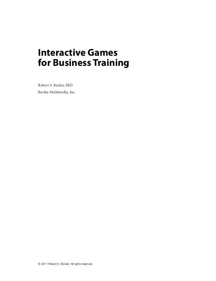 Interactive Gamesfor Business TrainingRobert S. Becker, PhDBecker Multimedia, Inc.© 2011 Robert S. Becker. All rights rese...