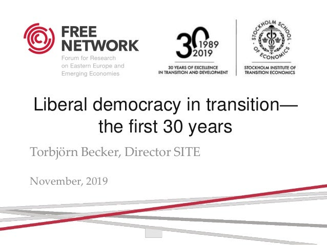 Liberal democracy in transition— the first 30 years Torbjörn Becker, Director SITE torbjorn.becker@hhs.se November, 2019