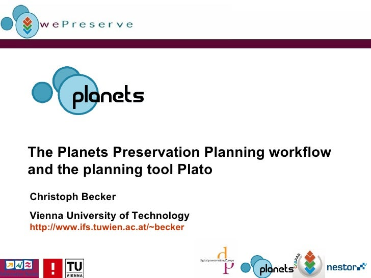 The Planets Preservation Planning workflow and the planning tool Plato Christoph Becker Vienna University of Technology ht...