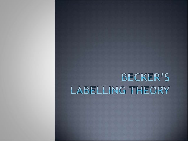 components of becker s labeling theory and Labeling theory is closely related to interactionist and social construction theorieslabeling theory was developed by sociologists during the 1960's howard saul becker's book entitled outsiders was extremely influential in the development of this theory and its rise to popularity.
