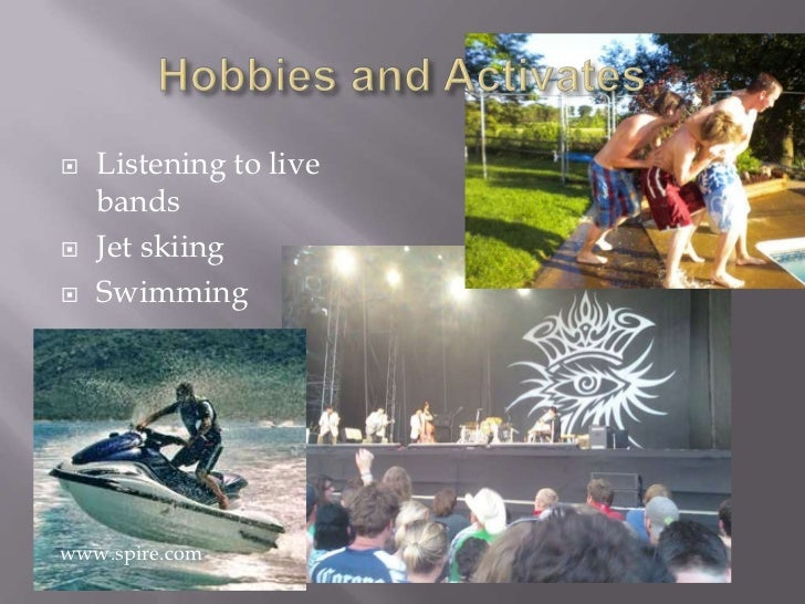 Hobbies and Activates<br />Listening to live bands<br />Jet skiing<br />Swimming<br /> www.spire.com<br />
