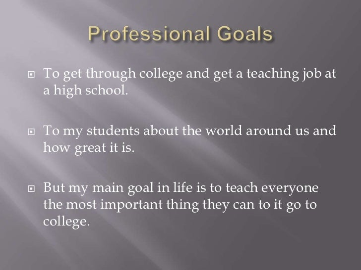Professional Goals<br />To get through college and get a teaching job at a high school.<br />To my students about the worl...