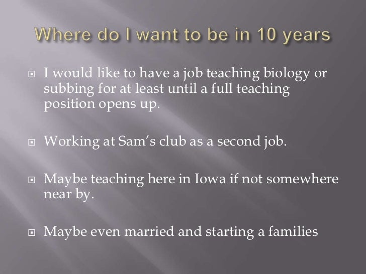 Where do I want to be in 10 years<br />I would like to have a job teaching biology or subbing for at least until a full te...