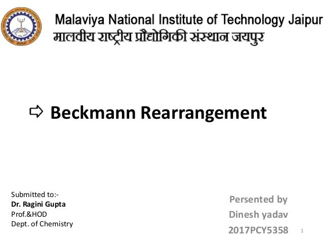 Beckmann Rearrangement Persented by Dinesh yadav 2017PCY5358 1 Submitted to:- Dr. Ragini Gupta Prof.&HOD Dept. of Chemistry