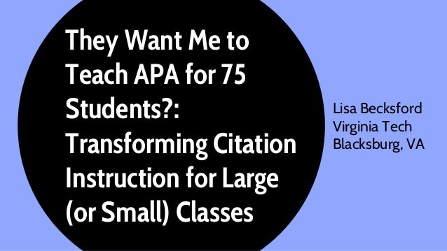 They Want Me to Teach APA for 75 Students?: Transforming Citation Instruction for Large (or Small) Classes Lisa Becksford...