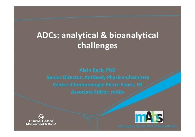 Manchester,Nov 20,2014(WatersADCWS) ADCs:analytical &bioanalytical challenges AlainBeck,PhD SeniorDirector...