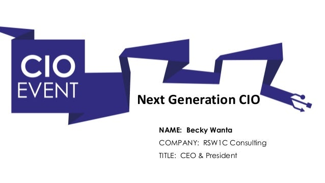 NAME: Becky Wanta TITLE: CEO & President COMPANY: RSW1C Consulting Next Generation CIO