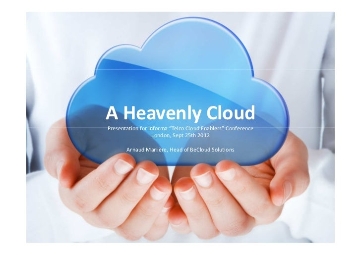 """A Heavenly CloudPresentation for Informa """"Telco Cloud Enablers"""" Conference                   London, Sept 25th 2012       ..."""