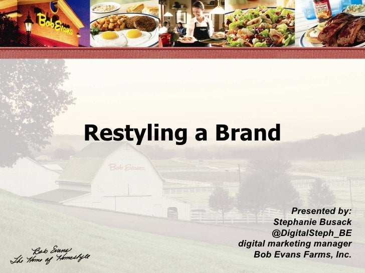 Restyling a Brand Presented by: Stephanie Busack @DigitalSteph_BE digital marketing manager Bob Evans Farms, Inc.