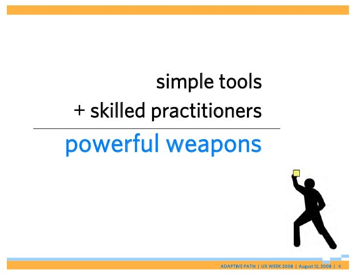 simple tools + skilled practitioners powerful weapons                     ADAPTIVE PATH   UX WEEK 2008   August 12, 2008  ...
