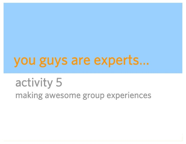 you guys are experts… activity 5 making awesome group experiences                           ADAPTIVE PATH   UX WEEK 2008  ...