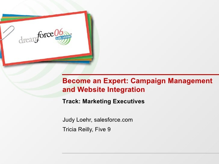 Become an Expert: Campaign Management and Website Integration Judy Loehr, salesforce.com Tricia Reilly, Five 9 Track: Mark...