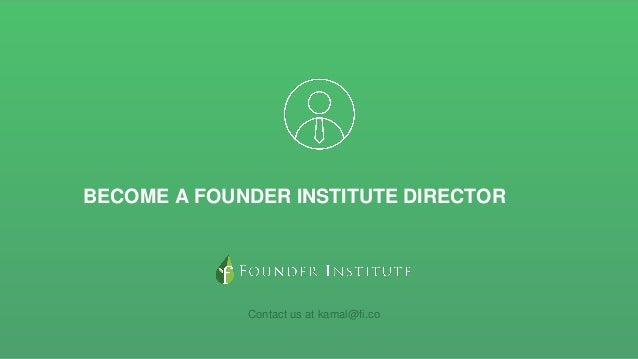 BECOME A FOUNDER INSTITUTE DIRECTOR Contact us at kamal@fi.co