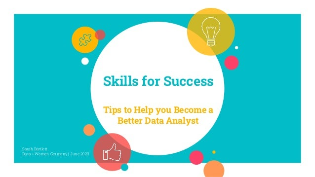 Skills for Success Tips to Help you Become a Better Data Analyst Sarah Bartlett Data + Women Germany | June 2020