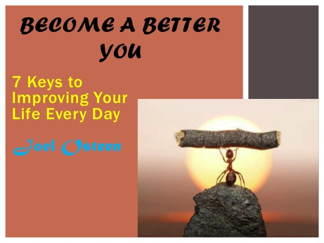 7 Keys to Improving Your Life Every Day BECOME A BETTER YOU Joel Osteen
