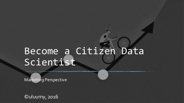 Become a Citizen Data Scientist Marketing Perspective ©uluumy, 2016