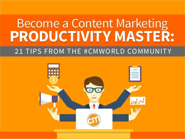 Become a Content Marketing PRODUCTIVITY MASTER: 21 TIPS FROM THE #CMWORLD COMMUNITY
