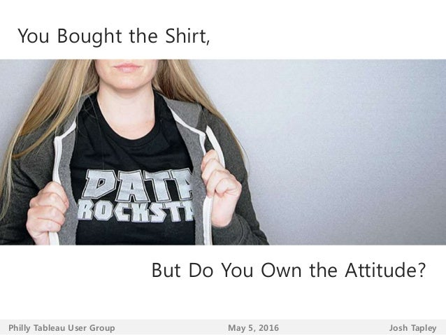 You Bought the Shirt, But Do You Own the Attitude? Josh TapleyPhilly Tableau User Group May 5, 2016