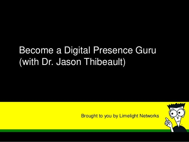 Brought to you by Limelight NetworksBecome a Digital Presence Guru(with Dr. Jason Thibeault)
