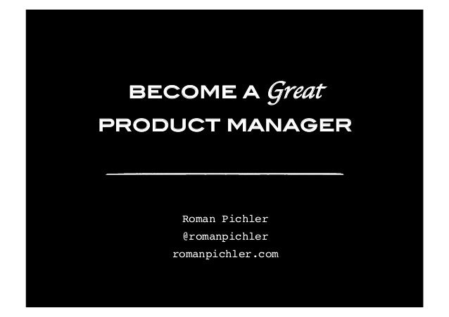 become a Great product manager Roman Pichler @romanpichler romanpichler.com