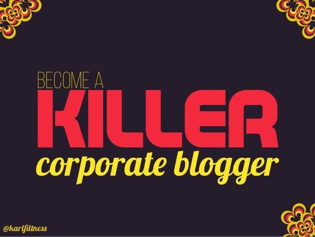 KILLER Become a corporate blogger @karlfiltness