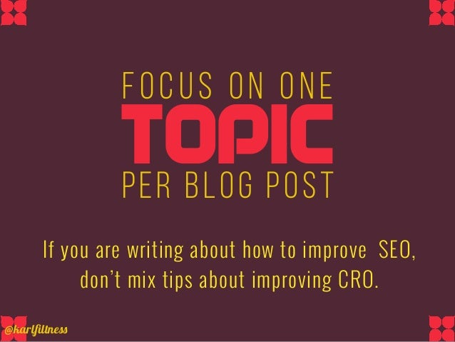 Focus on onE If you are writing about how to improve SEO, don't mix tips about improving CRO. TOPICper blog posT @karlfiltn...