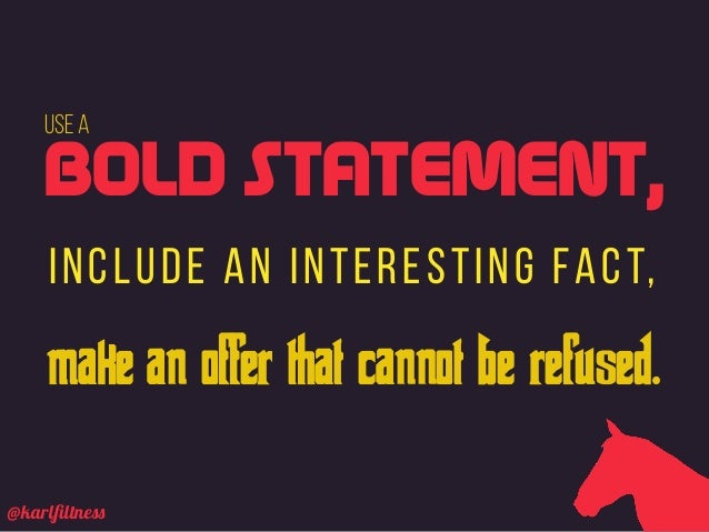 @karlfiltness Use a include an interesting fact, BOLD STATEMENT, make an offer that cannot be refused.