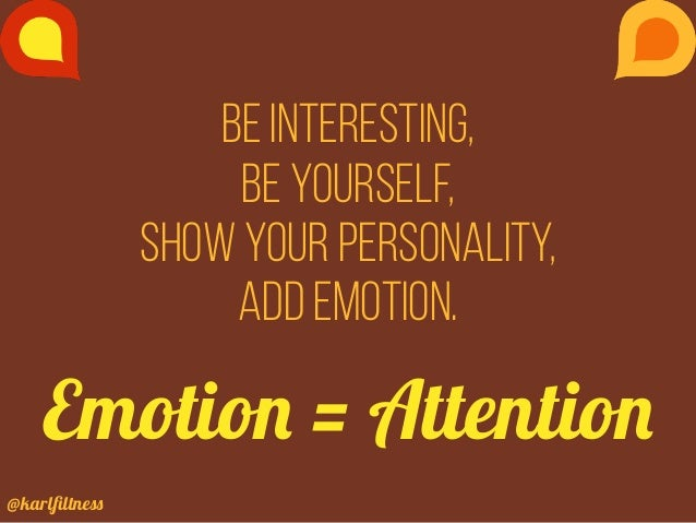 @karlfiltness Be interesting, be yourself, show your personality, add emotion. Emotion = Attention