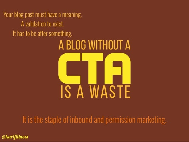 @karlfiltness Your blog post must have a meaning. A validation to exist. It has to be after something. A blog without a CTA...