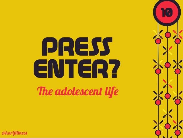 The adolescent life @karlfiltness PRESS ENTER? 10