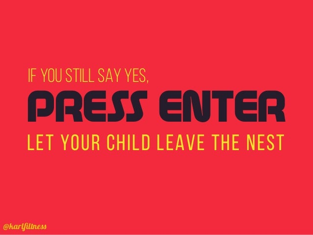 @karlfiltness IF YOU STILL SAY YES, LET YOUR CHILD LEAVE THE NEST PRESS ENTER