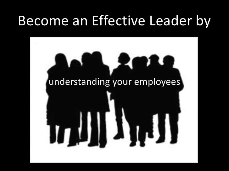 Become an Effective Leader by       understanding your employees