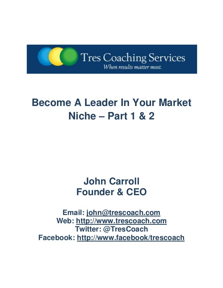 Become A Leader In Your Market Niche – Part 1 & 2<br />John Carroll<br />Founder & CEO<br />Email: john@trescoach.com<br /...