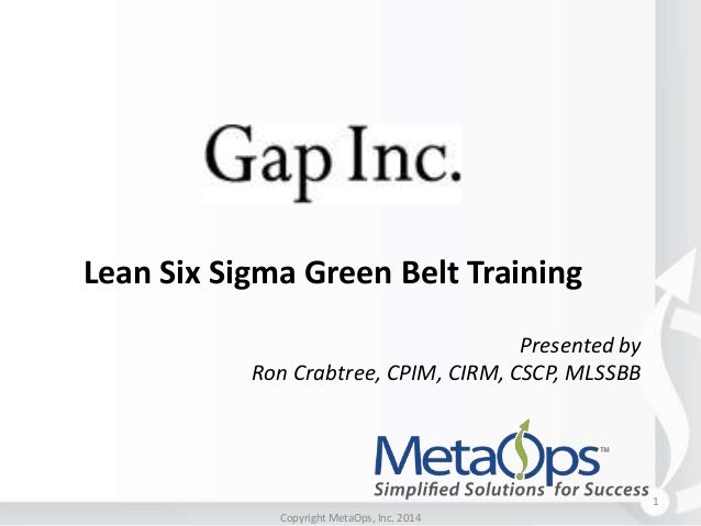 Lean Six Sigma Green Belt Training Presented by Ron Crabtree, CPIM, CIRM, CSCP, MLSSBB  1 Copyright MetaOps, Inc. 2014