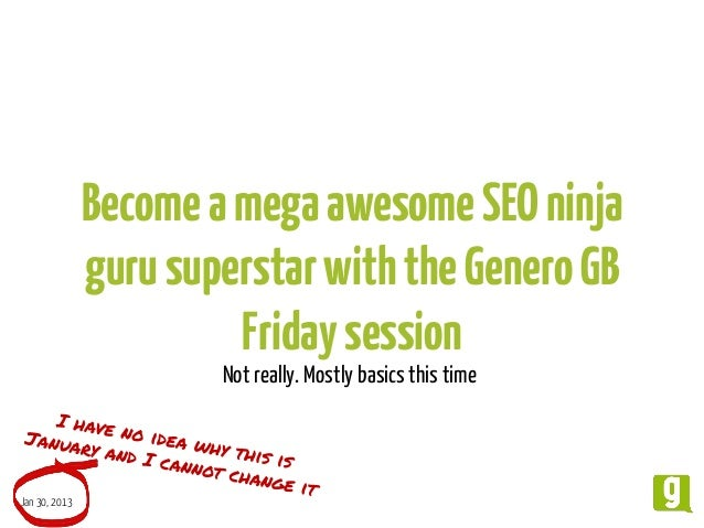 Become a mega awesome SEO ninja guru superstar with the Genero GB Friday session Not really. Mostly basics this time  Jan ...