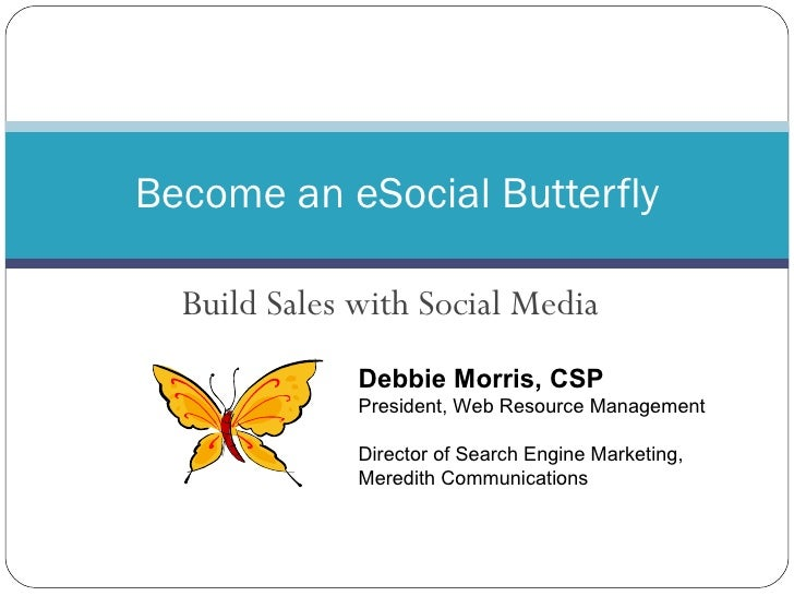 Build Sales with Social Media Become an eSocial Butterfly Debbie Morris, CSP President, Web Resource Management Director o...