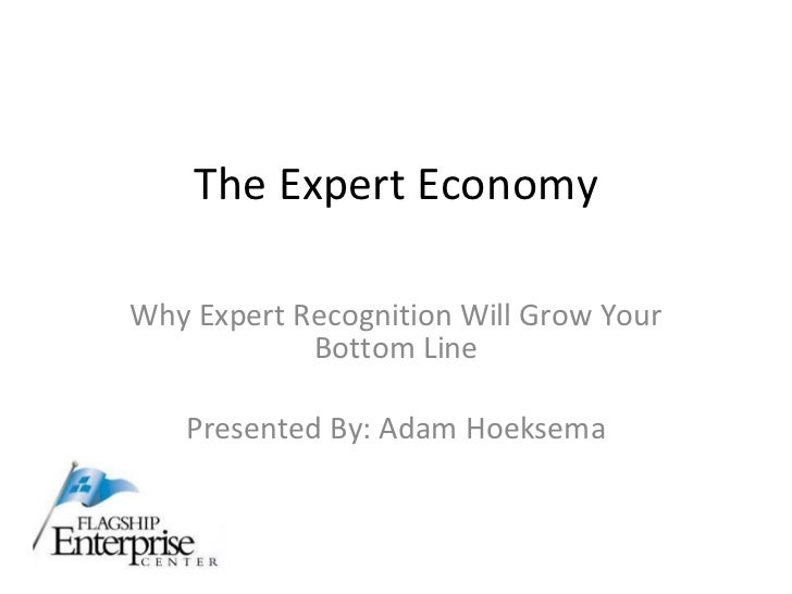 The Expert Economy Why Expert Recognition Will Grow Your Bottom Line Presented By: Adam Hoeksema