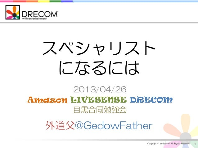Copyright © gedow.net All Rights Reserved.2013/04/26Amazon LIVESENSE DRECOM目黒合同勉強会1外道父@GedowFatherスペシャリストになるには