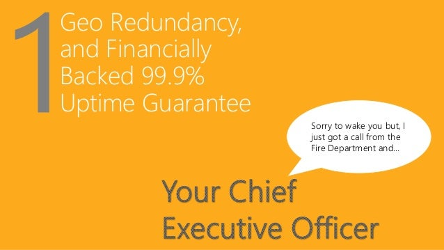 Geo Redundancy, and Financially Backed 99.9% Uptime Guarantee Sorry to wake you but, I just got a call from the Fire Depar...