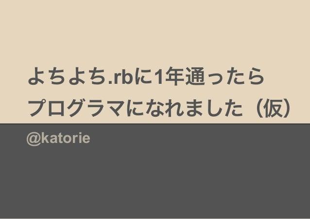 よちよち.rbに1年通ったら プログラマになれました(仮) @katorie