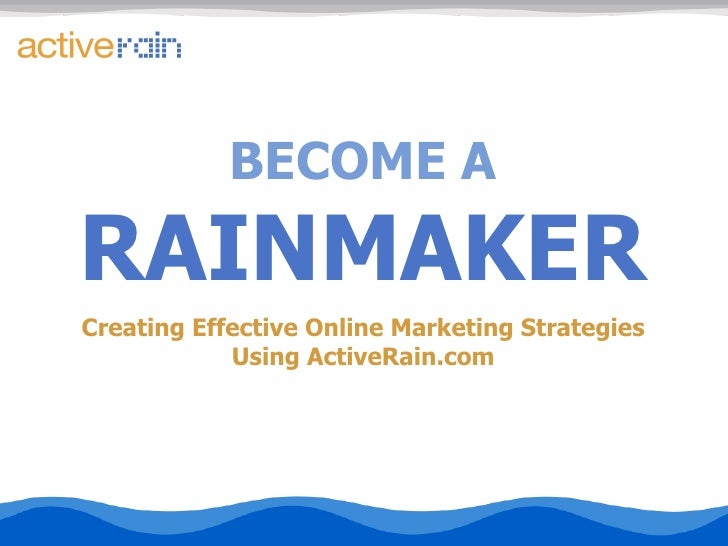BECOME A RAINMAKER Creating Effective Online Marketing Strategies Using ActiveRain.com