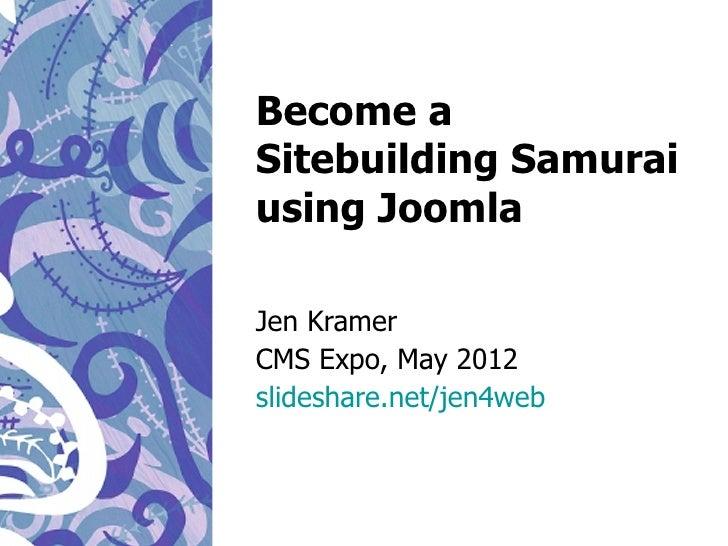 Become aSitebuilding Samuraiusing JoomlaJen KramerCMS Expo, May 2012slideshare.net/jen4web