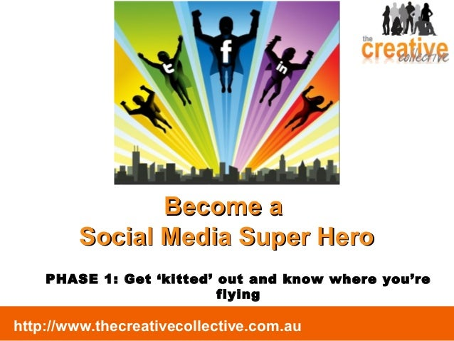 http://www.thecreativecollective.com.au Become aBecome a Social Media Super HeroSocial Media Super Hero PHASE 1: Get 'kitt...