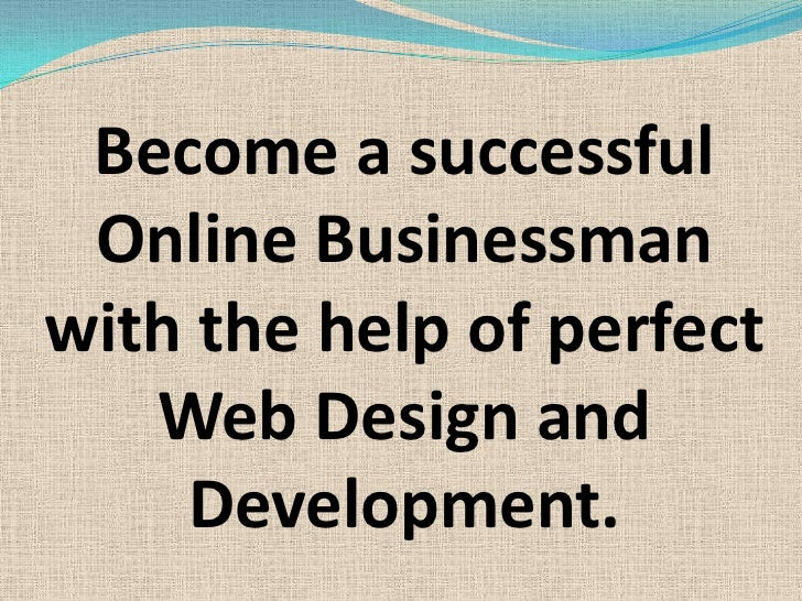 Become a successful Online Businessman with the help of perfect Web Design and Development.<br />
