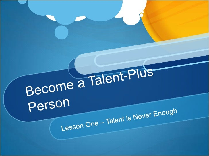 Become a Talent-Plus Person<br />Lesson One – Talent is Never Enough<br />