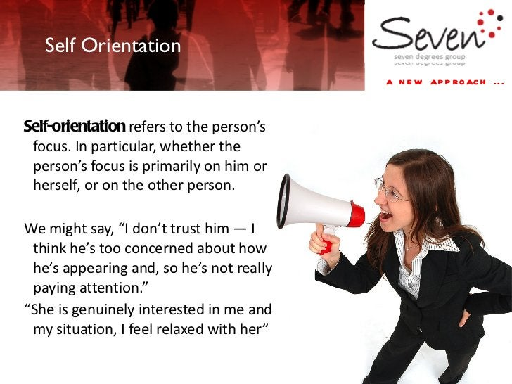 <ul><li>Self-orientation  refers to the person's focus. In particular, whether the person's focus is primarily on him or h...