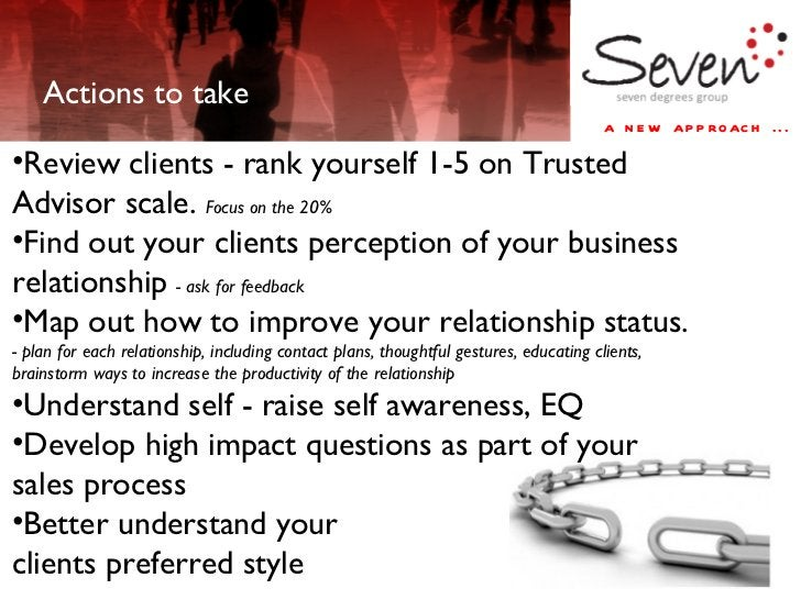 Actions to take <ul><li>Review clients - rank yourself 1-5 on Trusted Advisor scale.  Focus on the 20% </li></ul><ul><li>F...