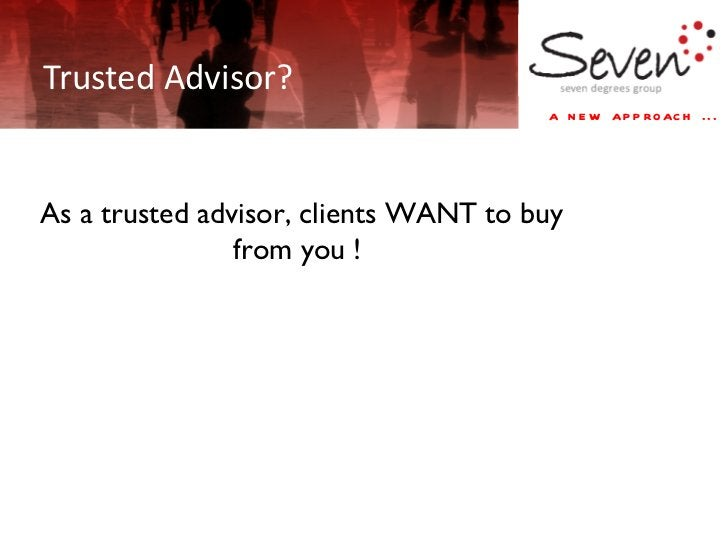 Trusted Advisor? lien As a trusted advisor, clients WANT to buy from you !
