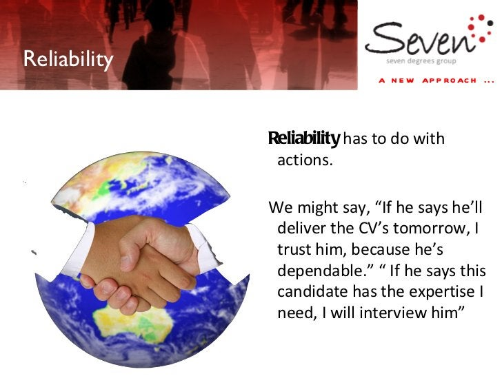 """Reliability Reliability  has to do with actions.  We might say, """"If he says he'll deliver the CV's tomorrow, I trust him, ..."""