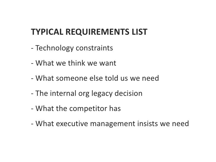 TYPICAL REQUIREMENTS LIST- Technology constraints- What we think we want- What someone else told us we need- The internal ...